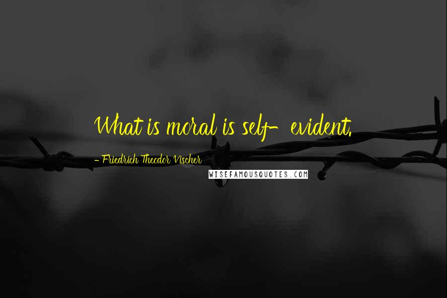 Friedrich Theodor Vischer quotes: What is moral is self-evident.