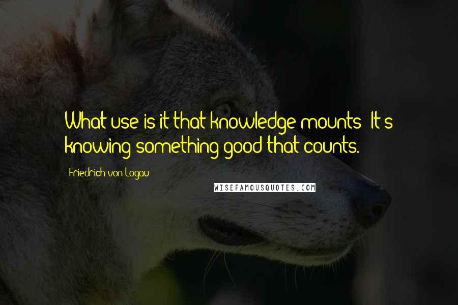 Friedrich Von Logau quotes: What use is it that knowledge mounts? It's knowing something good that counts.