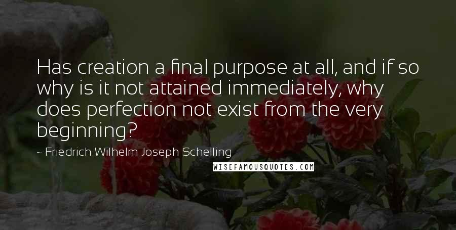 Friedrich Wilhelm Joseph Schelling quotes: Has creation a final purpose at all, and if so why is it not attained immediately, why does perfection not exist from the very beginning?