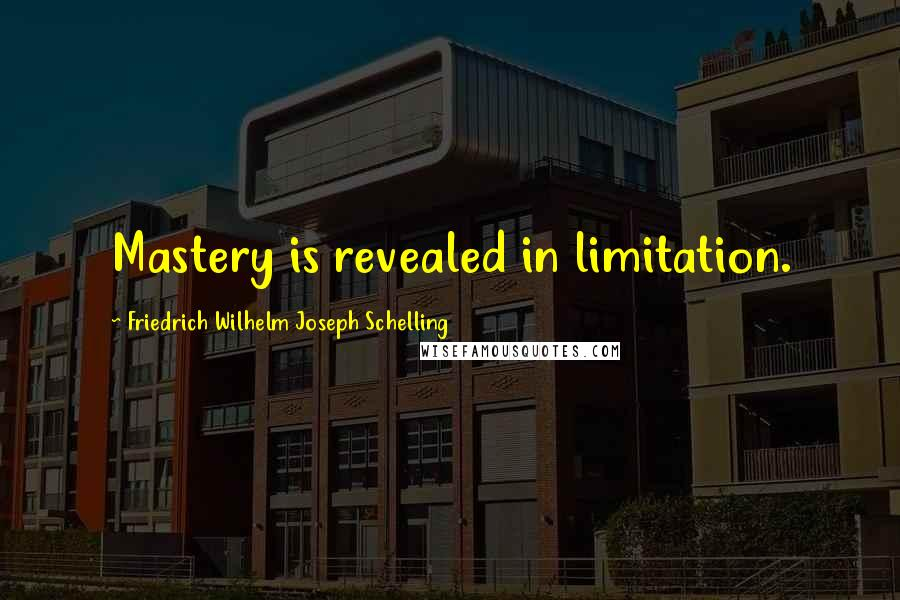 Friedrich Wilhelm Joseph Schelling quotes: Mastery is revealed in limitation.
