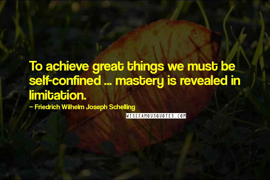 Friedrich Wilhelm Joseph Schelling quotes: To achieve great things we must be self-confined ... mastery is revealed in limitation.