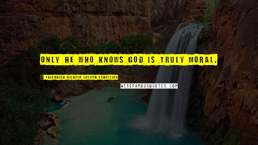 Friedrich Wilhelm Joseph Schelling quotes: Only he who knows God is truly moral.