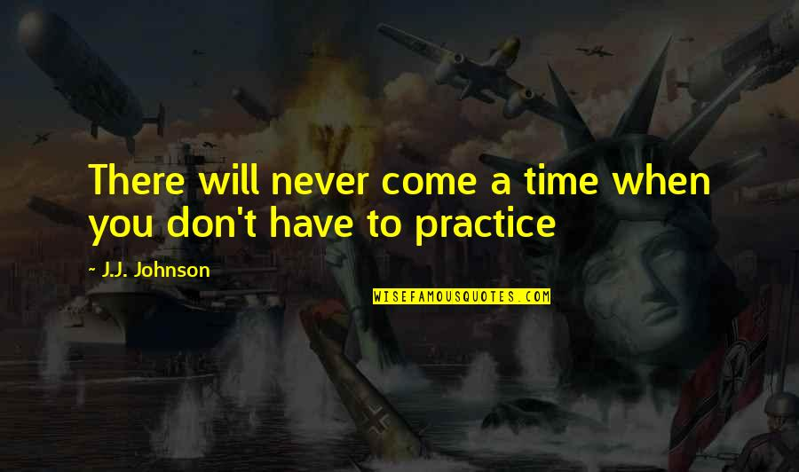 Friedrich Wilhelm Raiffeisen Quotes By J.J. Johnson: There will never come a time when you