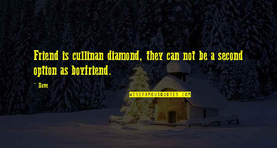 Friend And Boyfriend Quotes By Dave: Friend is cullinan diamond, they can not be
