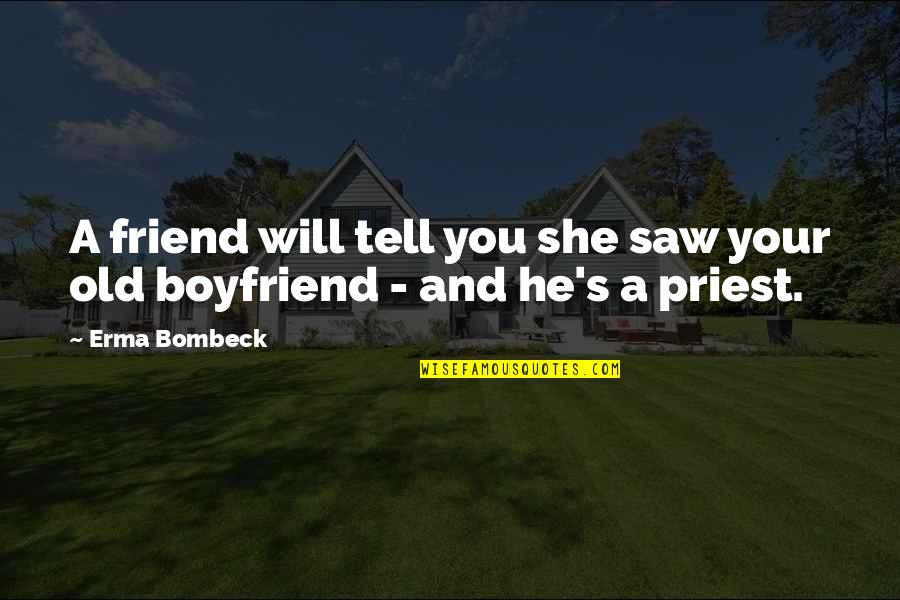 Friend And Boyfriend Quotes By Erma Bombeck: A friend will tell you she saw your