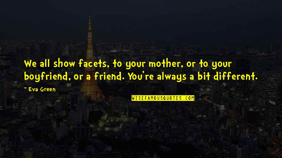 Friend And Boyfriend Quotes By Eva Green: We all show facets, to your mother, or