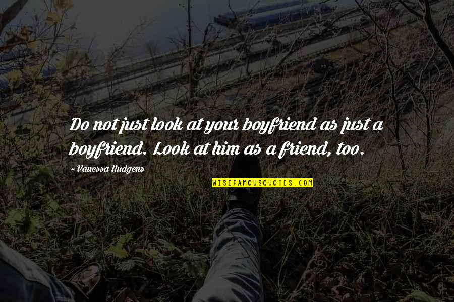 Friend And Boyfriend Quotes By Vanessa Hudgens: Do not just look at your boyfriend as