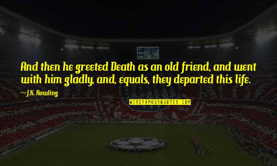 Friend And Death Quotes By J.K. Rowling: And then he greeted Death as an old