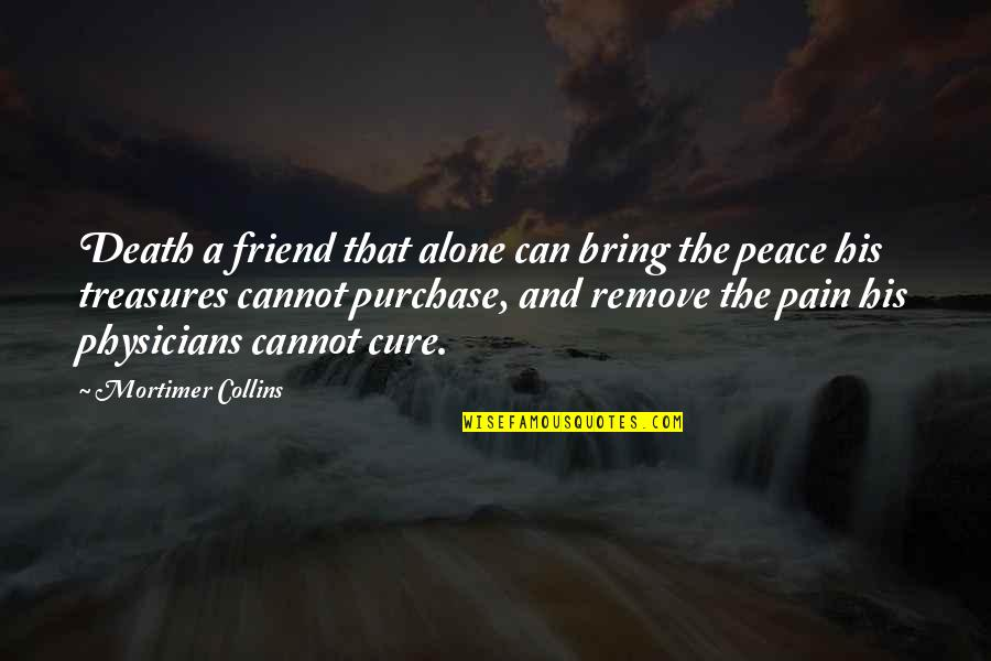 Friend And Death Quotes By Mortimer Collins: Death a friend that alone can bring the