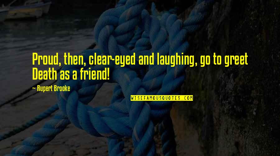 Friend And Death Quotes By Rupert Brooke: Proud, then, clear-eyed and laughing, go to greet