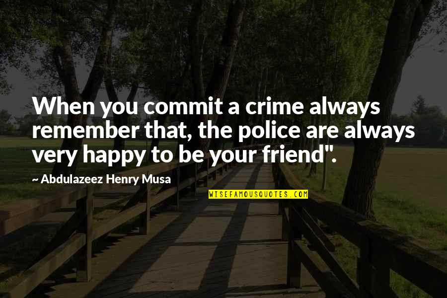 Friend Are Always There For You Quotes By Abdulazeez Henry Musa: When you commit a crime always remember that,