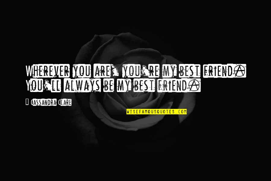 Friend Are Always There For You Quotes By Cassandra Clare: Wherever you are, you're my best friend. You'll