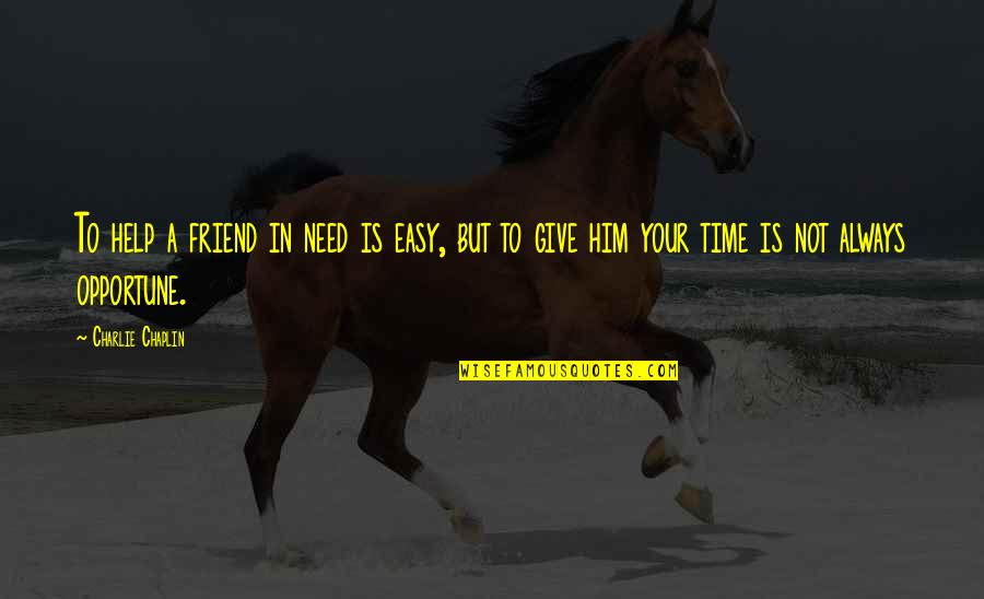 Friend Are Always There For You Quotes By Charlie Chaplin: To help a friend in need is easy,