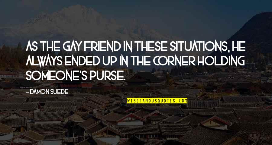 Friend Are Always There For You Quotes By Damon Suede: As the gay friend in these situations, he