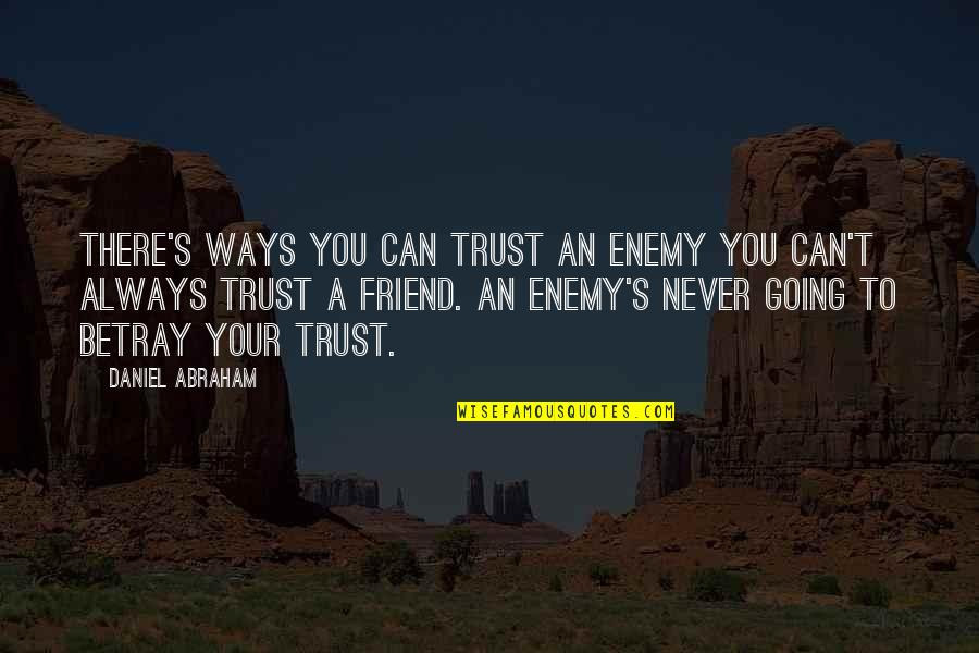 Friend Are Always There For You Quotes By Daniel Abraham: There's ways you can trust an enemy you