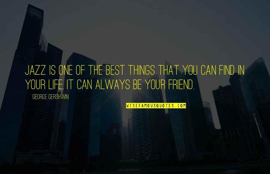 Friend Are Always There For You Quotes By George Gershwin: Jazz is one of the best things that