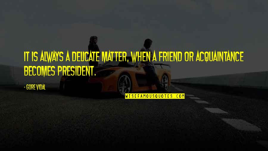 Friend Are Always There For You Quotes By Gore Vidal: It is always a delicate matter, when a