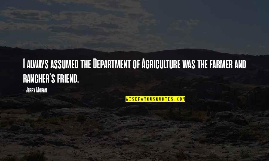 Friend Are Always There For You Quotes By Jerry Moran: I always assumed the Department of Agriculture was