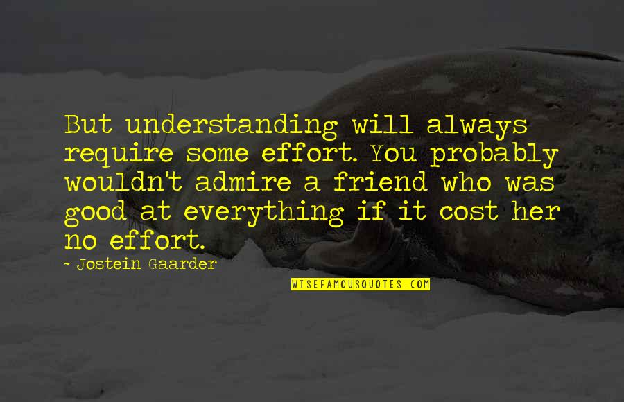 Friend Are Always There For You Quotes By Jostein Gaarder: But understanding will always require some effort. You