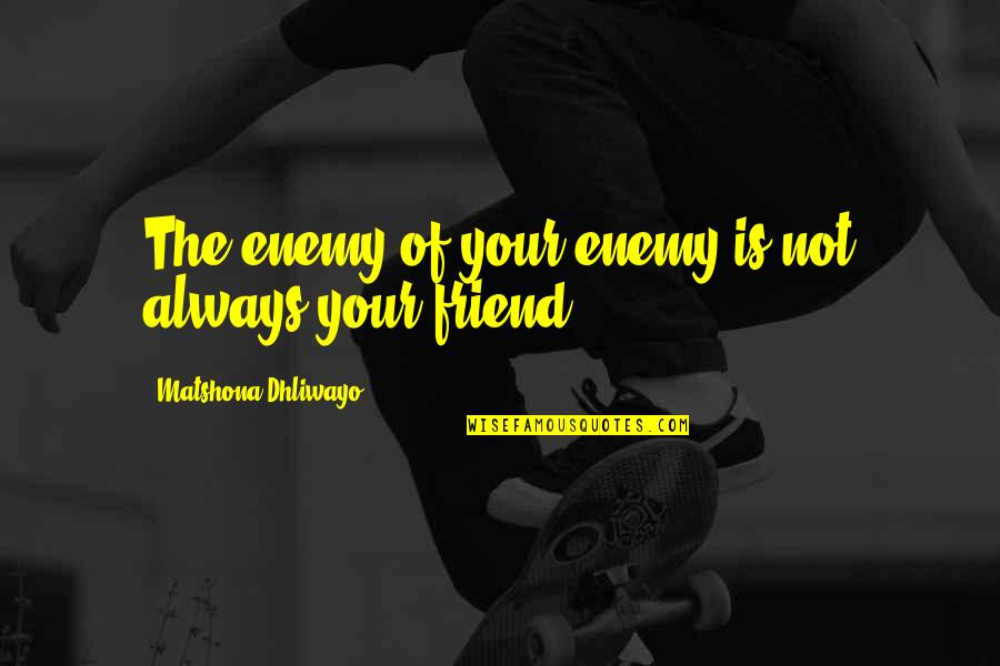 Friend Are Always There For You Quotes By Matshona Dhliwayo: The enemy of your enemy is not always
