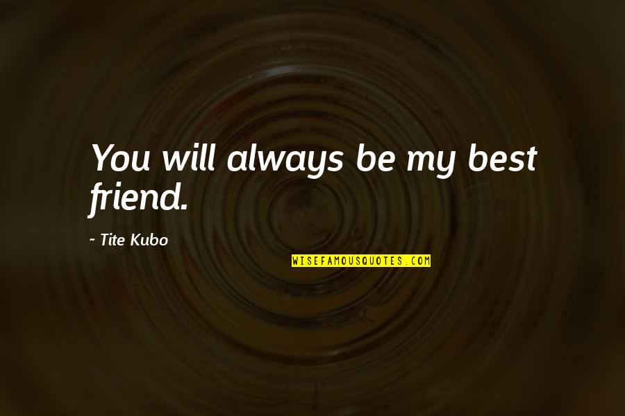 Friend Are Always There For You Quotes By Tite Kubo: You will always be my best friend.