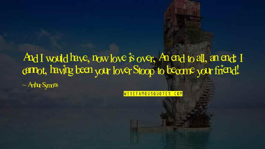Friend Become Lover Quotes By Arthur Symons: And I would have, now love is over,