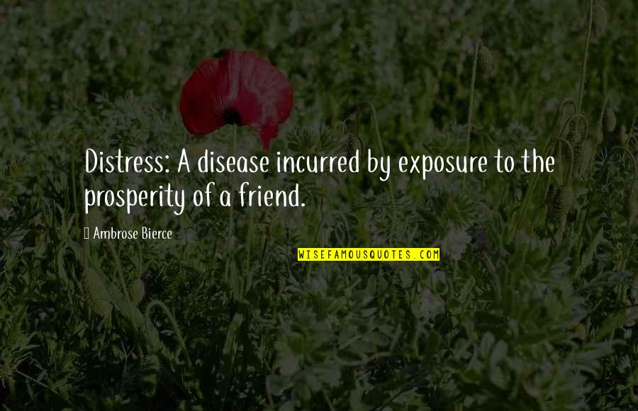 Friend In Distress Quotes By Ambrose Bierce: Distress: A disease incurred by exposure to the