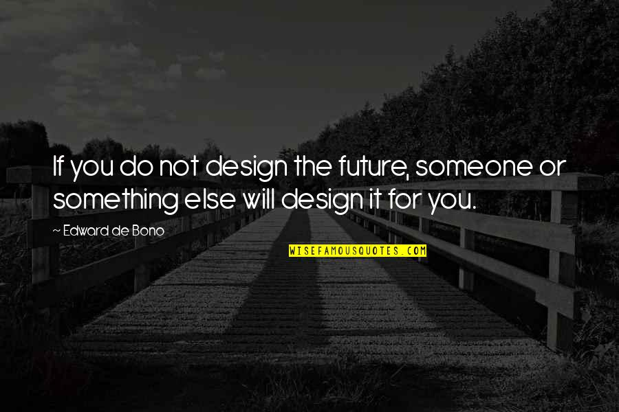 Friend In Distress Quotes By Edward De Bono: If you do not design the future, someone