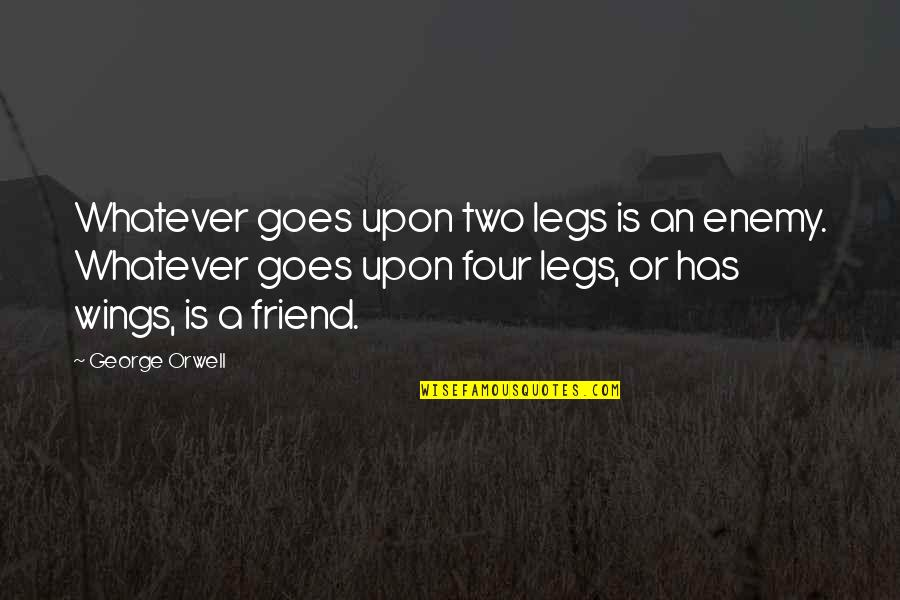 Friend Or Enemy Quotes By George Orwell: Whatever goes upon two legs is an enemy.
