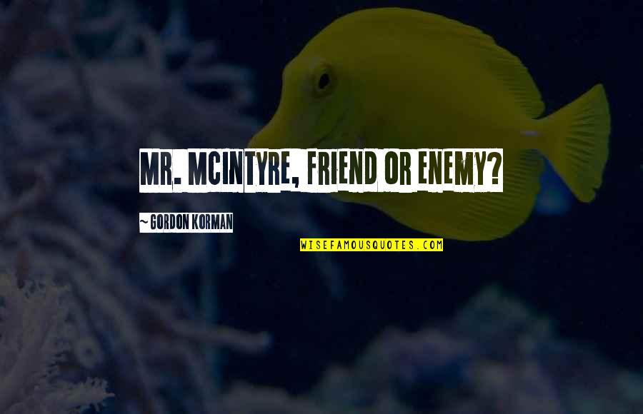 Friend Or Enemy Quotes By Gordon Korman: Mr. McIntyre, friend or enemy?