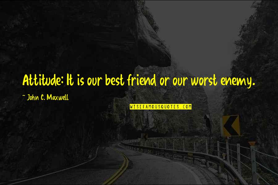 Friend Or Enemy Quotes By John C. Maxwell: Attitude: It is our best friend or our