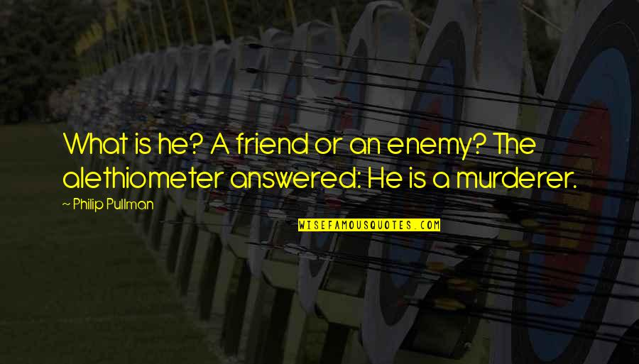Friend Or Enemy Quotes By Philip Pullman: What is he? A friend or an enemy?