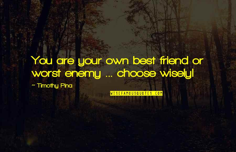 Friend Or Enemy Quotes By Timothy Pina: You are your own best friend or worst