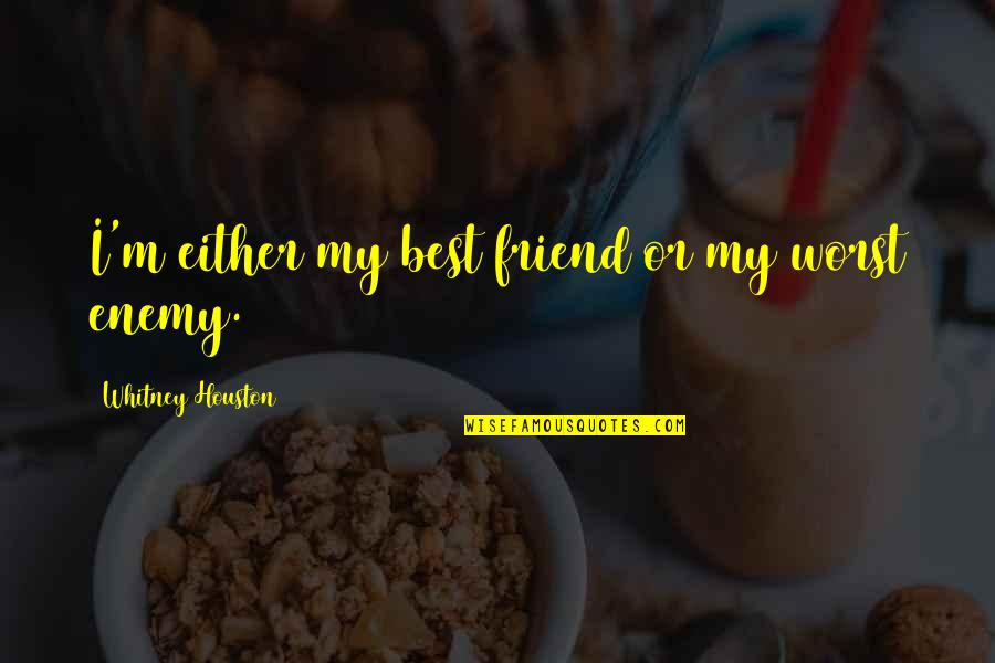 Friend Or Enemy Quotes By Whitney Houston: I'm either my best friend or my worst