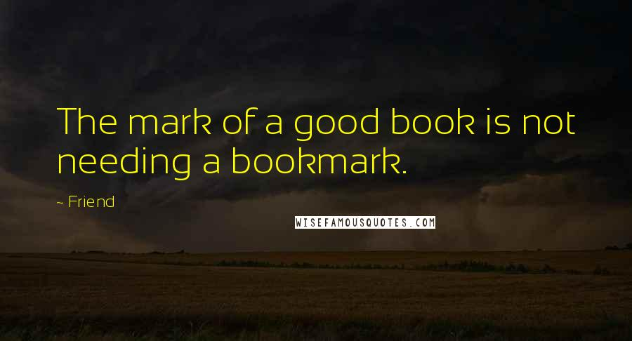 Friend quotes: The mark of a good book is not needing a bookmark.