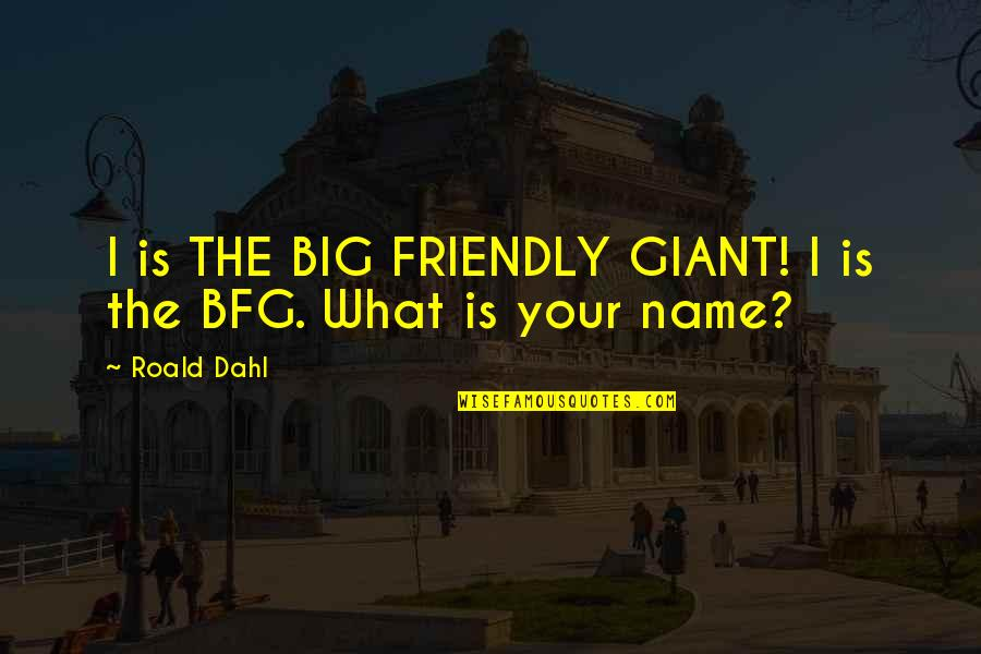 Friendly Giant Quotes By Roald Dahl: I is THE BIG FRIENDLY GIANT! I is