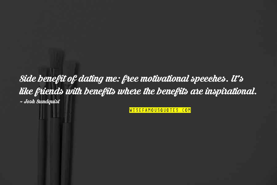 Friends And Benefits Quotes By Josh Sundquist: Side benefit of dating me: free motivational speeches.