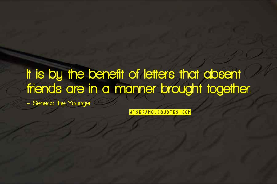 Friends And Benefits Quotes By Seneca The Younger: It is by the benefit of letters that