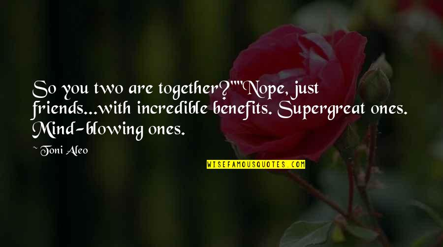 """Friends And Benefits Quotes By Toni Aleo: So you two are together?""""""""Nope, just friends...with incredible"""