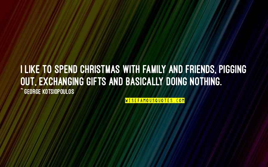 Friends And Family Christmas Quotes By George Kotsiopoulos: I like to spend Christmas with family and