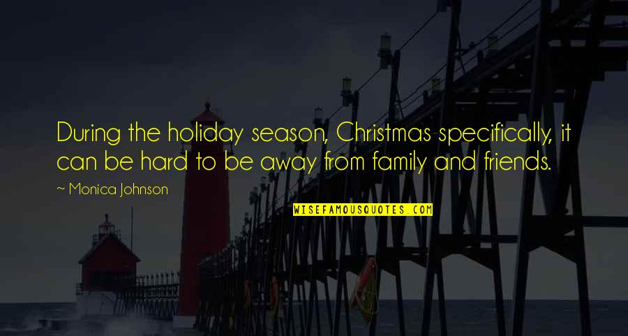 Friends And Family Christmas Quotes By Monica Johnson: During the holiday season, Christmas specifically, it can