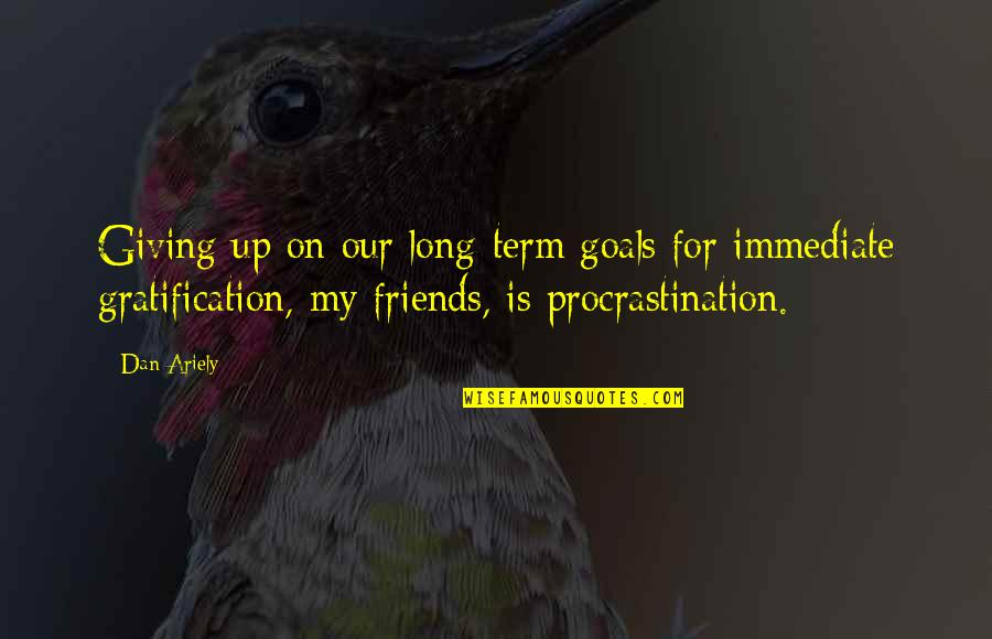 Friends And Goals Quotes By Dan Ariely: Giving up on our long-term goals for immediate