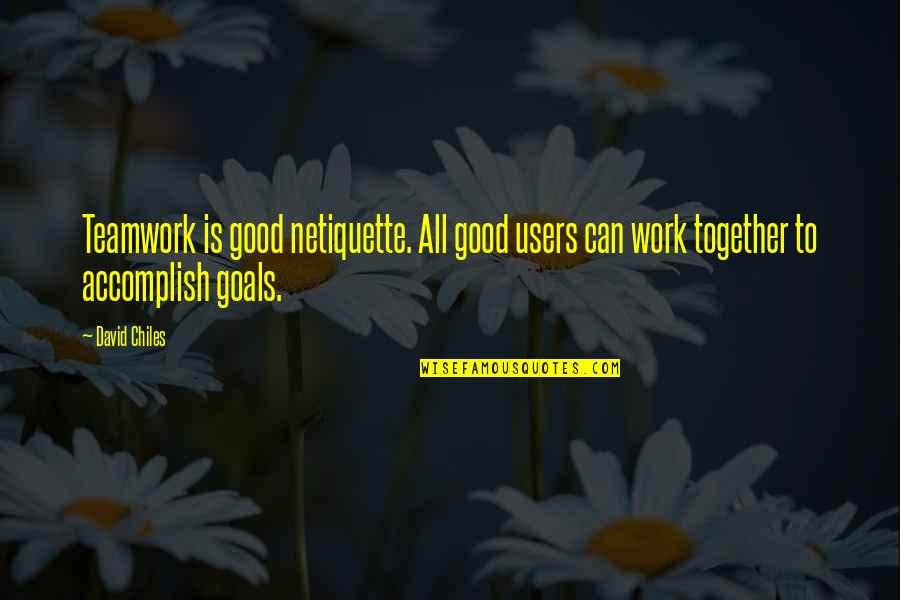 Friends And Goals Quotes By David Chiles: Teamwork is good netiquette. All good users can