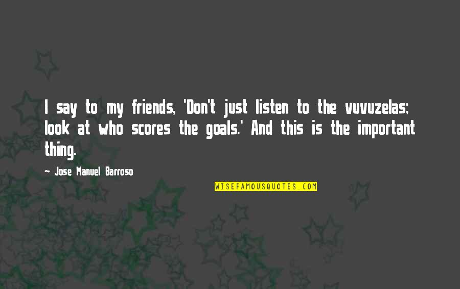 Friends And Goals Quotes By Jose Manuel Barroso: I say to my friends, 'Don't just listen