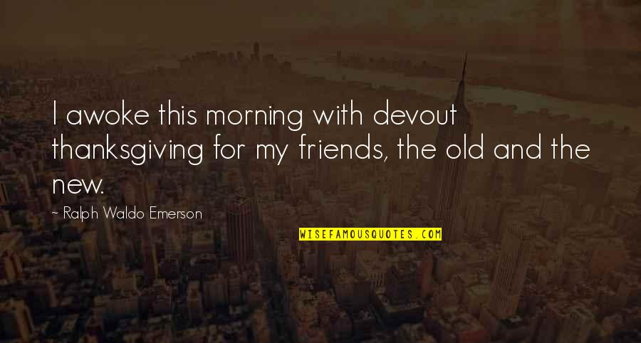 Friends And Thanksgiving Quotes By Ralph Waldo Emerson: I awoke this morning with devout thanksgiving for