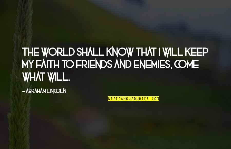 Friends And The World Quotes By Abraham Lincoln: The world shall know that I will keep