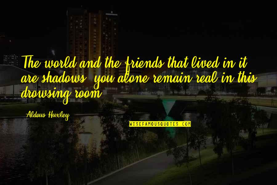 Friends And The World Quotes By Aldous Huxley: The world and the friends that lived in
