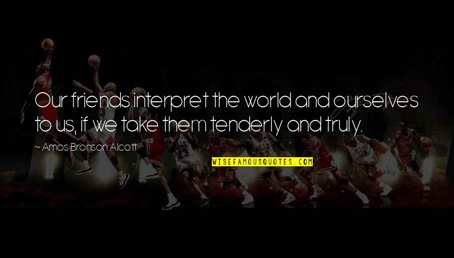 Friends And The World Quotes By Amos Bronson Alcott: Our friends interpret the world and ourselves to