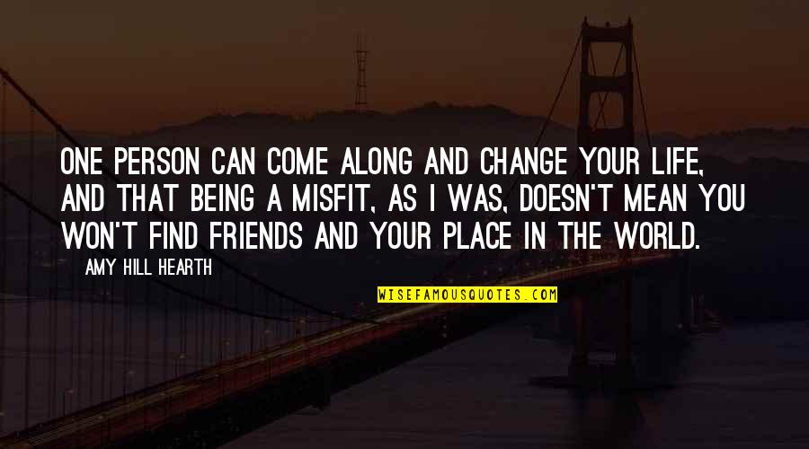 Friends And The World Quotes By Amy Hill Hearth: One person can come along and change your