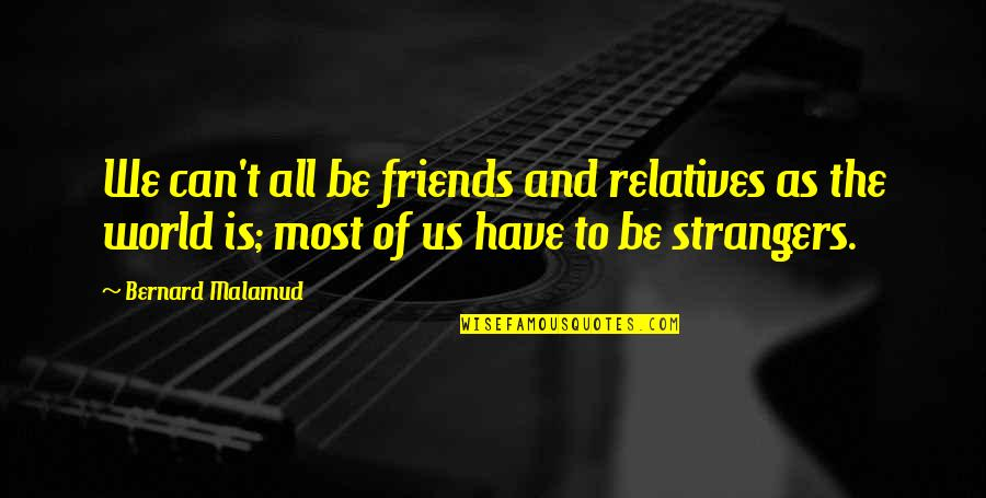 Friends And The World Quotes By Bernard Malamud: We can't all be friends and relatives as